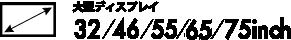 大型ディスプレイ 32/46/55/65/75インチ